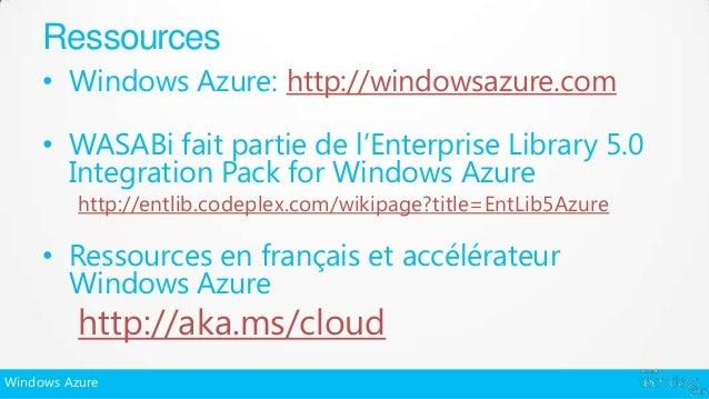 Ressources     • Windows Azure: http://windowsazure.com     • WASABi fait partie de l'Enterprise Library 5.0       Integra...