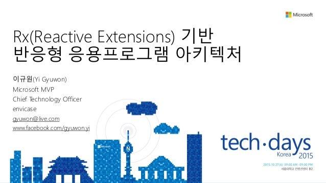 Rx(Reactive Extensions) 기반 반응형 응용프로그램 아키텍처 이규원(Yi Gyuwon) Microsoft MVP Chief Technology Officer envicase gyuwon@live.com ...