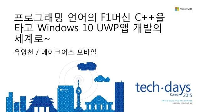유영천 / 메이크어스 모바일 프로그래밍 언어의 F1머신 C++을 타고 Windows 10 UWP앱 개발의 세계로~