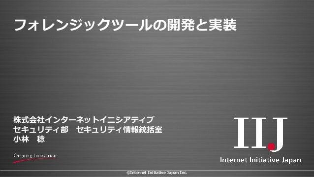 ©Internet Initiative Japan Inc. フォレンジックツールの開発と実装 株式会社インターネットイニシアティブ セキュリティ部 セキュリティ情報統括室 小林 稔