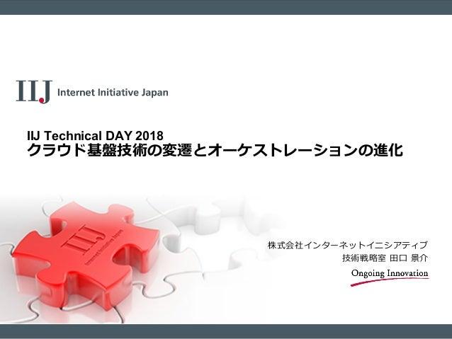 株式会社インターネットイニシアティブ 技術戦略室 田口 景介 IIJ Technical DAY 2018 クラウド基盤技術の変遷とオーケストレーションの進化