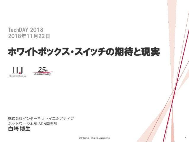 1© Internet Initiative Japan Inc. TechDAY 2018 2018年11月22日 ホワイトボックス・スイッチの期待と現実 株式会社インターネットイニシアティブ ネットワーク本部 SDN開発部 白崎 博生