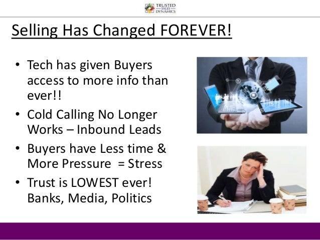 Selling Has Changed FOREVER!  • Tech has given Buyers  access to more info than  ever!!  • Cold Calling No Longer  Works –...
