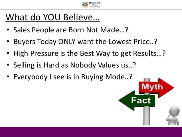 What do YOU Believe…  • Sales People are Born Not Made…?  • Buyers Today ONLY want the Lowest Price..?  • High Pressure is...