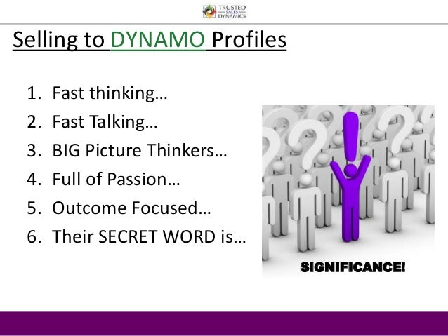 Selling to DYNAMO Profiles  1. Fast thinking…  2. Fast Talking…  3. BIG Picture Thinkers…  4. Full of Passion…  5. Outcome...