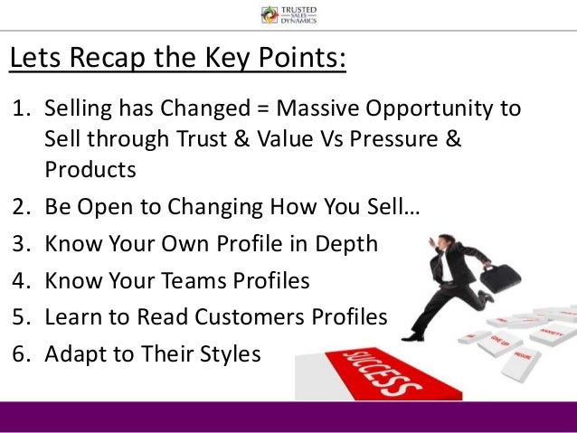 Lets Recap the Key Points:  1. Selling has Changed = Massive Opportunity to  Sell through Trust & Value Vs Pressure &  Pro...