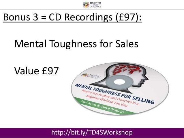 Bonus 3 = CD Recordings (£97):  Mental Toughness for Sales  Value £97  http://bit.ly/TD4SWorkshop