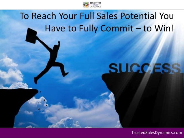 To Reach Your Full Sales Potential You  Have to Fully Commit – to Win!  TrustedSalesDynamics.com