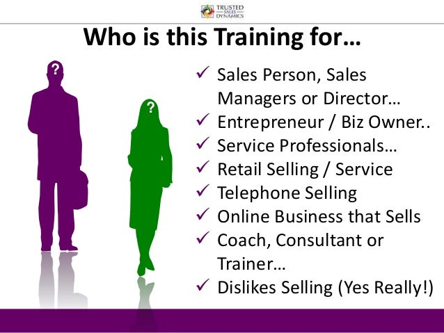 Who is this Training for…  ?  ?   Sales Person, Sales  Managers or Director…   Entrepreneur / Biz Owner..   Service Pro...