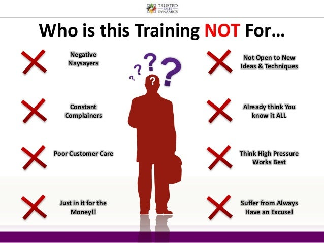 Who is this Training NOT For…  ?  Negative  Naysayers  Not Open to New  Ideas & Techniques  Constant  Complainers  Already...