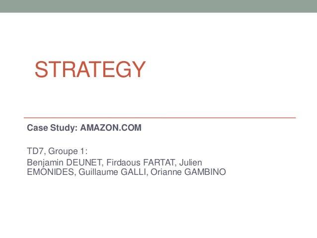 STRATEGY Case Study: AMAZON.COM TD7, Groupe 1: Benjamin DEUNET, Firdaous FARTAT, Julien EMONIDES, Guillaume GALLI, Orianne...