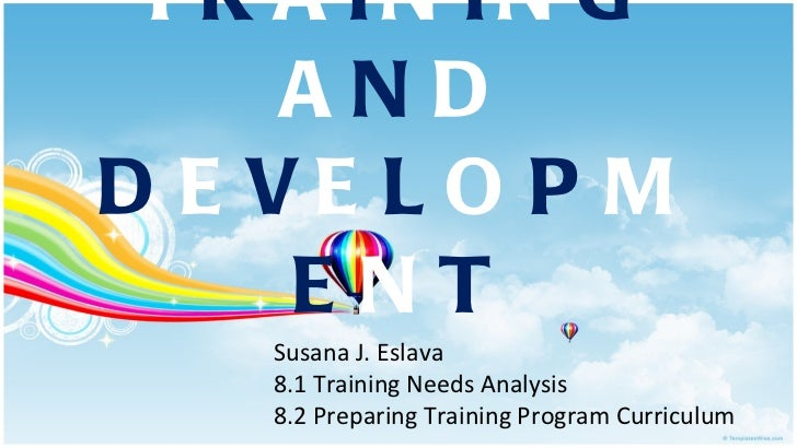 T R A I N I N G  A N D  D E V E L O P M E N T Susana J. Eslava 8.1 Training Needs Analysis 8.2 Preparing Training Program ...