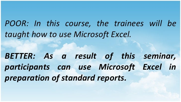 POOR: In this course, the trainees will be taught how to use Microsoft Excel. BETTER: As a result of this seminar, partici...