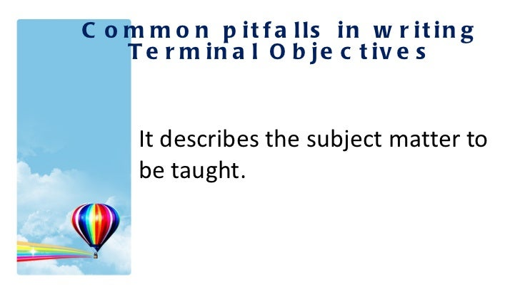 <ul><li>It describes the subject matter to be taught. </li></ul>Common pitfalls in writing Terminal Objectives