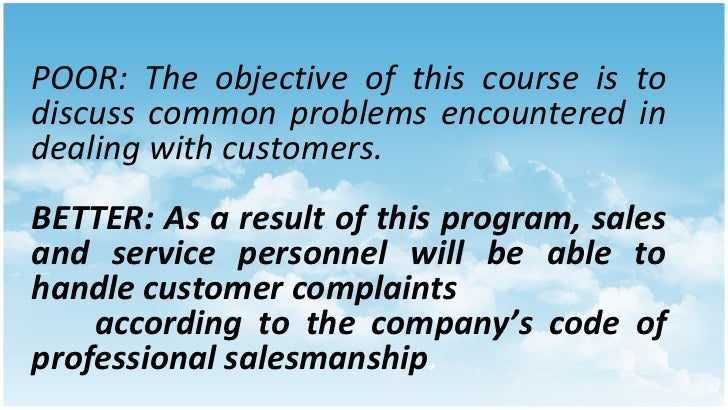 POOR: The objective of this course is to discuss common problems encountered in dealing with customers. BETTER: As a resul...