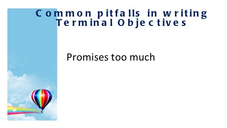 Common pitfalls in writing Terminal Objectives Promises too much .