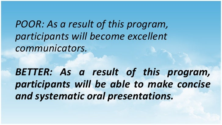 POOR: As a result of this program, participants will become excellent communicators. BETTER: As a result of this program, ...