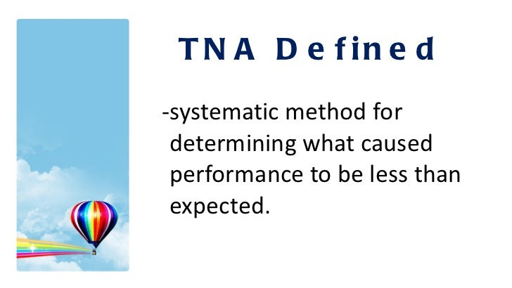 <ul><li>-systematic method for determining what caused performance to be less than expected. </li></ul>TNA Defined