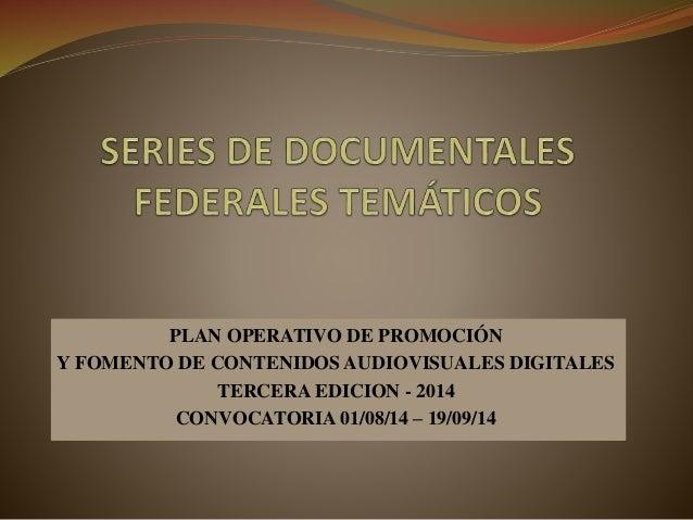 PLAN OPERATIVO DE PROMOCIÓN Y FOMENTO DE CONTENIDOS AUDIOVISUALES DIGITALES TERCERA EDICION - 2014 CONVOCATORIA 01/08/14 –...