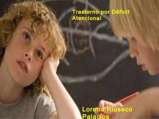 TRASTORNO PORTRASTORNO POR DÉFICIT ATENCIONALDÉFICIT ATENCIONAL (TDAH):(TDAH): Lorena Rioseco Palacios (Psicoeducadora)Lor...