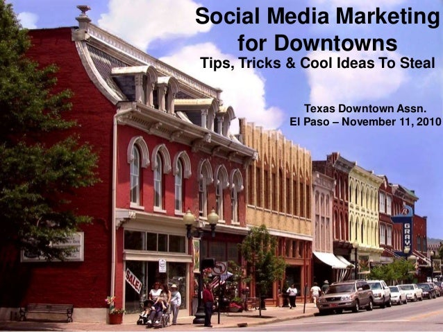 Social Media Marketing for Downtowns Tips, Tricks & Cool Ideas To Steal Texas Downtown Assn. El Paso – November 11, 2010