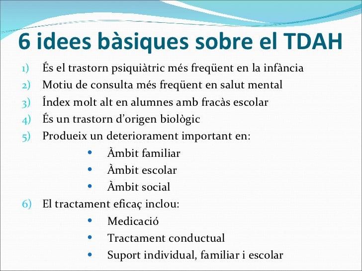 6 idees bàsiques sobre el TDAH <ul><li>És el trastorn psiquiàtric més freqüent en la infància </li></ul><ul><li>Motiu de c...