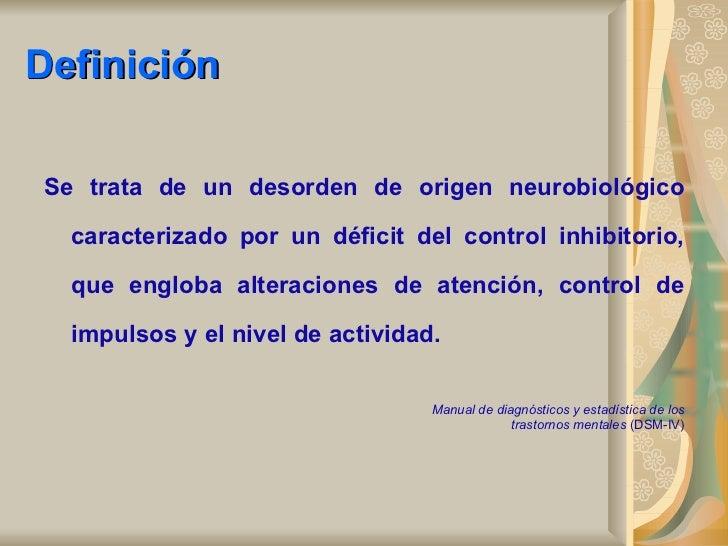 Definición <ul><li>Se trata de un desorden de origen neurobiológico caracterizado por  un déficit del control inhibitorio,...