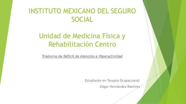 INSTITUTO MEXICANO DEL SEGURO  SOCIAL  Unidad de Medicina Física y  Rehabilitación Centro  Trastorno de Déficit de Atenció...