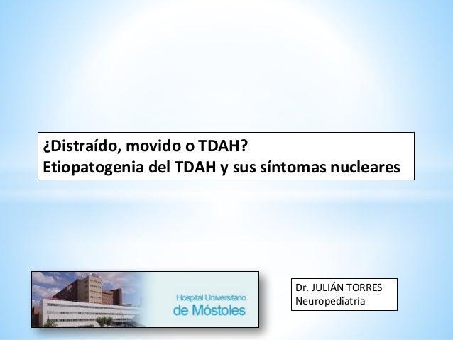 ¿Distraído, movido o TDAH? Etiopatogenia del TDAH y sus síntomas nucleares Dr. JULIÁN TORRES Neuropediatría