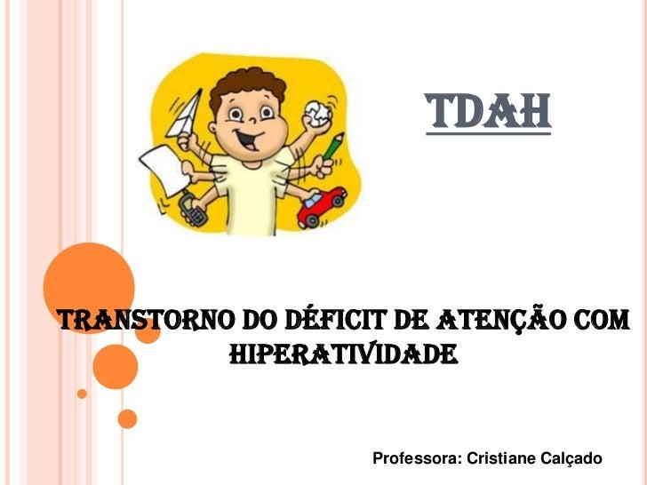 TDAHTranstorno do déficit de atenção com          hiperatividade                   Professora: Cristiane Calçado