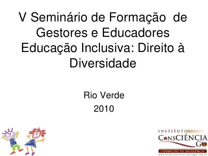 V Seminário de Formação  de Gestores e Educadores Educação Inclusiva: Direito à Diversidade<br />Rio Verde<br />2010<br />