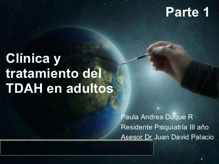 Clínica y tratamiento del TDAH en adultos Paula Andrea Duque R Residente Psiquiatría III año  Asesor Dr Juan David Palacio...