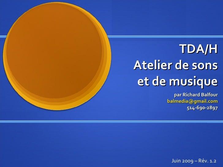 TDA/H Atelier de sons et de musique par Richard Balfour [email_address] 514-690-2897 Juin 2009 – Rév. 1.2