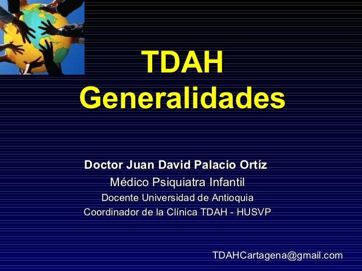 TDAHGeneralidadesDoctor Juan David Palacio Ortíz    Médico Psiquiatra Infantil   Docente Universidad de AntioquiaCoordinad...
