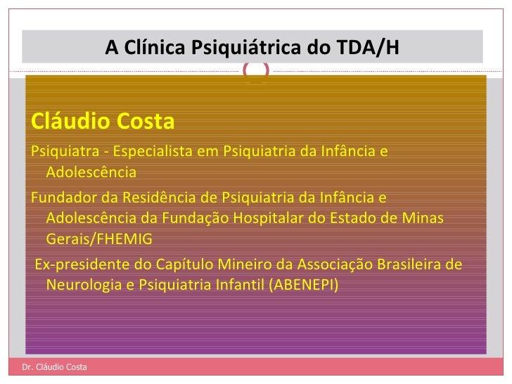 A Clínica Psiquiátrica do TDA/H <ul><li> </li></ul><ul><li>Cláudio Costa </li></ul><ul><li>Psiquiatra - Especialista em P...