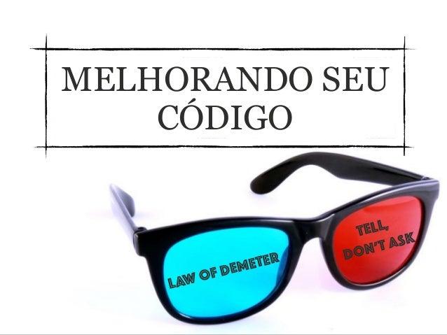 MELHORANDO SEU CÓDIGO Law of Demeter Tell, don't ask