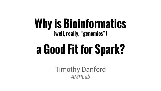 "Why is Bioinformatics  (well, really, ""genomics"")  a Good Fit for Spark?  Timothy Danford  AMPLab"