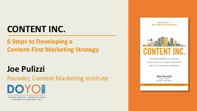 CONTENT INC. 6 Steps to Developing a Content-First Marketing Strategy Joe Pulizzi Founder, Content Marketing Institute