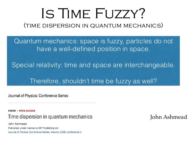Is Time Fuzzy? (time dispersion in quantum mechanics) John Ashmead Quantum mechanics: space is fuzzy, particles do not hav...
