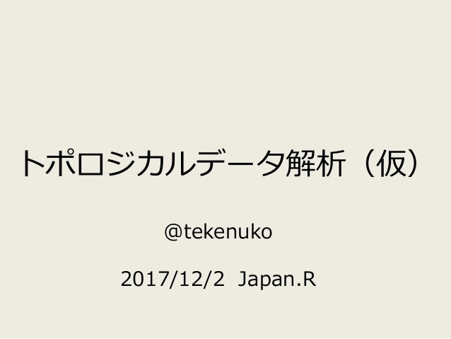 トポロジカルデータ解析(仮) @tekenuko 2017/12/2 Japan.R