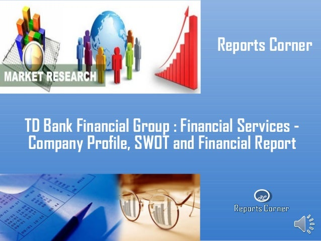 RC Reports Corner TD Bank Financial Group : Financial Services - Company Profile, SWOT and Financial Report
