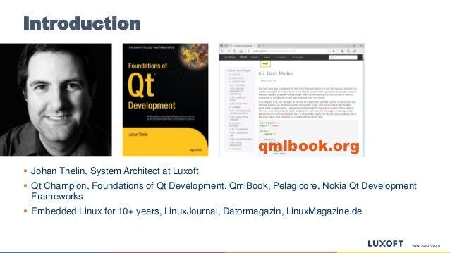 Introduction  Johan Thelin, System Architect at Luxoft  Qt Champion, Foundations of Qt Development, QmlBook, Pelagicore,...