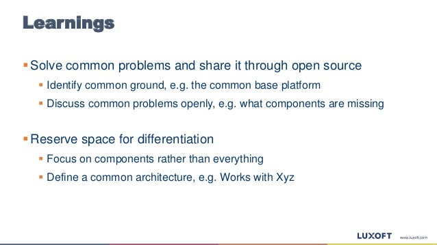 Learnings  Solve common problems and share it through open source  Identify common ground, e.g. the common base platform...