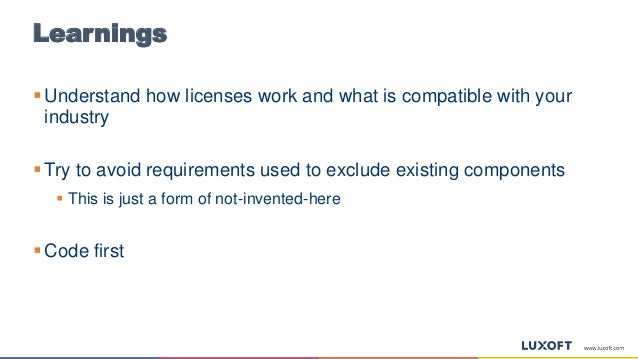 Learnings  Understand how licenses work and what is compatible with your industry  Try to avoid requirements used to exc...