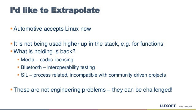 I'd like to Extrapolate  Automotive accepts Linux now  It is not being used higher up in the stack, e.g. for functions ...