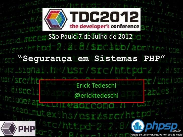"""São Paulo 7 de Julho de 2012""""Segurança em Sistemas PHP""""             Erick Tedeschi             @ericktedeschi"""