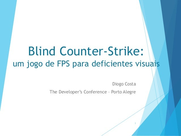 Blind Counter-Strike: um jogo de FPS para deficientes visuais Diogo Costa The Developer's Conference – Porto Alegre  1