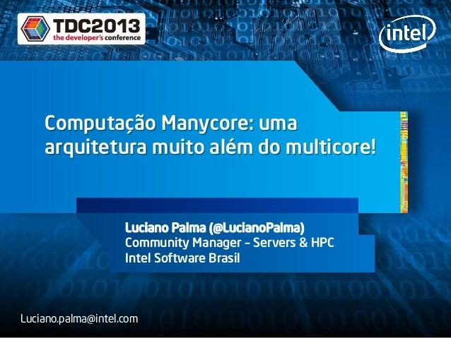 Computação Manycore: uma arquitetura muito além do multicore! Luciano Palma (@LucianoPalma) Community Manager – Servers & ...