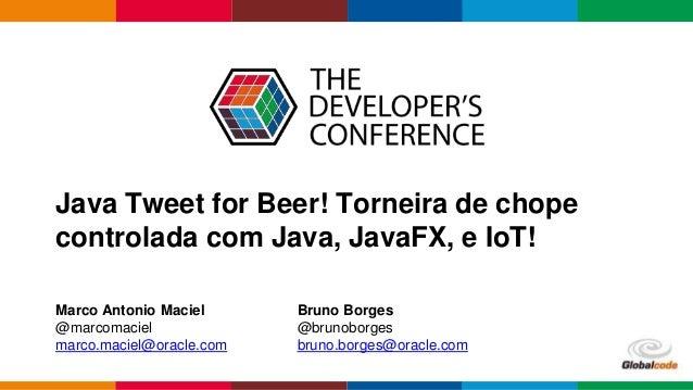 Java Tweet for Beer! Torneira de chope controlada com Java, JavaFX, e IoT! Marco Antonio Maciel @marcomaciel marco.maciel@...