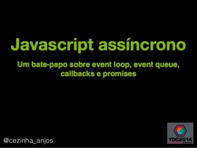 Javascript assíncrono @cezinha_anjos 1 Um bate-papo sobre event loop, event queue, callbacks e promises